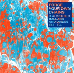 Forge Your Own Chains: Heavy Psychedelic Ballads & Dirges 1968-1974